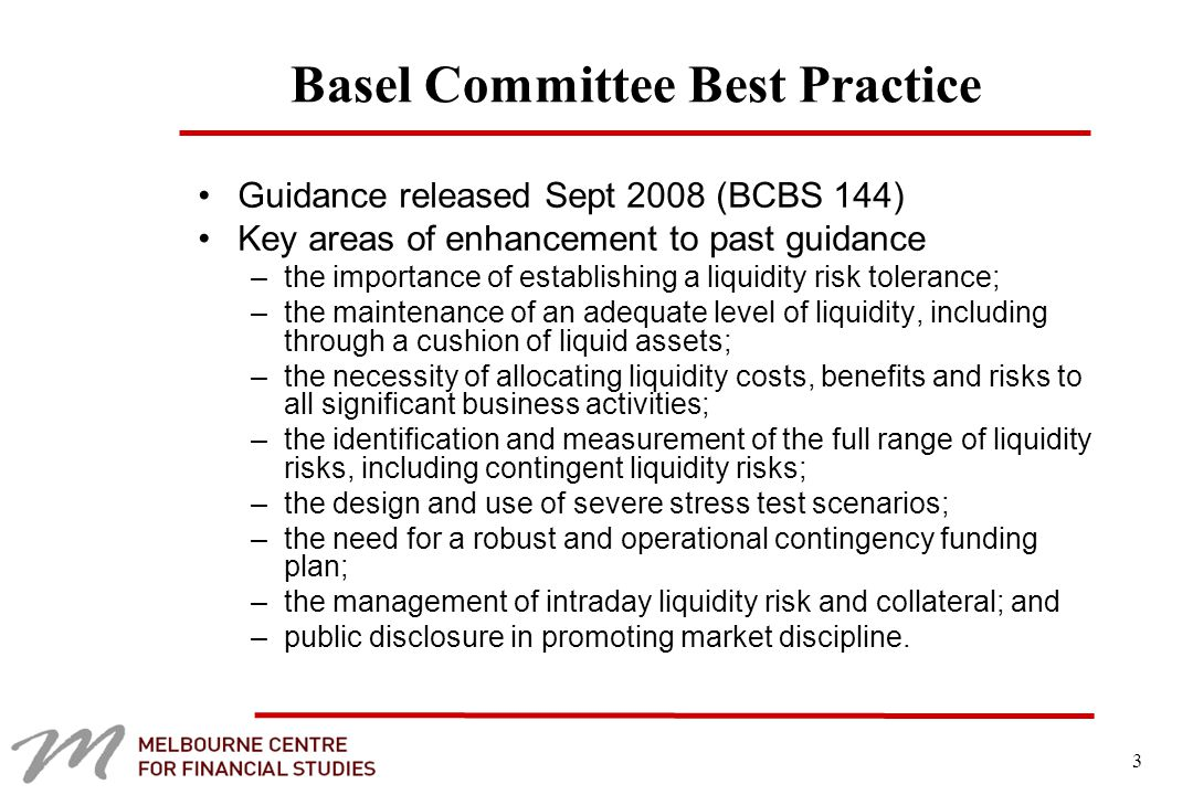 3 Basel Committee Best Practice Guidance released Sept 2008 (BCBS 144) Key areas of enhancement to past guidance –the importance of establishing a liquidity risk tolerance; –the maintenance of an adequate level of liquidity, including through a cushion of liquid assets; –the necessity of allocating liquidity costs, benefits and risks to all significant business activities; –the identification and measurement of the full range of liquidity risks, including contingent liquidity risks; –the design and use of severe stress test scenarios; –the need for a robust and operational contingency funding plan; –the management of intraday liquidity risk and collateral; and –public disclosure in promoting market discipline.