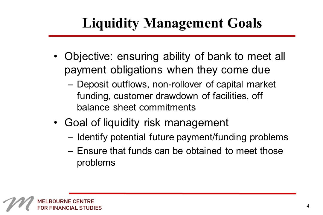4 Liquidity Management Goals Objective: ensuring ability of bank to meet all payment obligations when they come due –Deposit outflows, non-rollover of capital market funding, customer drawdown of facilities, off balance sheet commitments Goal of liquidity risk management –Identify potential future payment/funding problems –Ensure that funds can be obtained to meet those problems