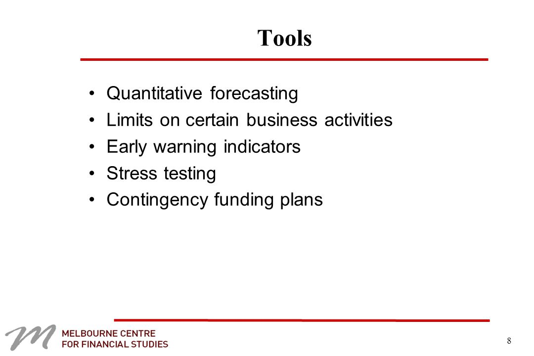 8 Tools Quantitative forecasting Limits on certain business activities Early warning indicators Stress testing Contingency funding plans
