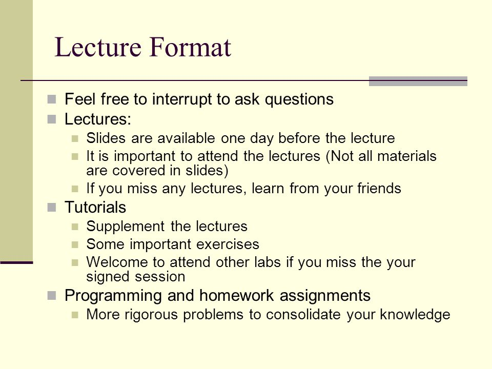Lecture Format Feel free to interrupt to ask questions Lectures: Slides are available one day before the lecture It is important to attend the lectures (Not all materials are covered in slides) If you miss any lectures, learn from your friends Tutorials Supplement the lectures Some important exercises Welcome to attend other labs if you miss the your signed session Programming and homework assignments More rigorous problems to consolidate your knowledge