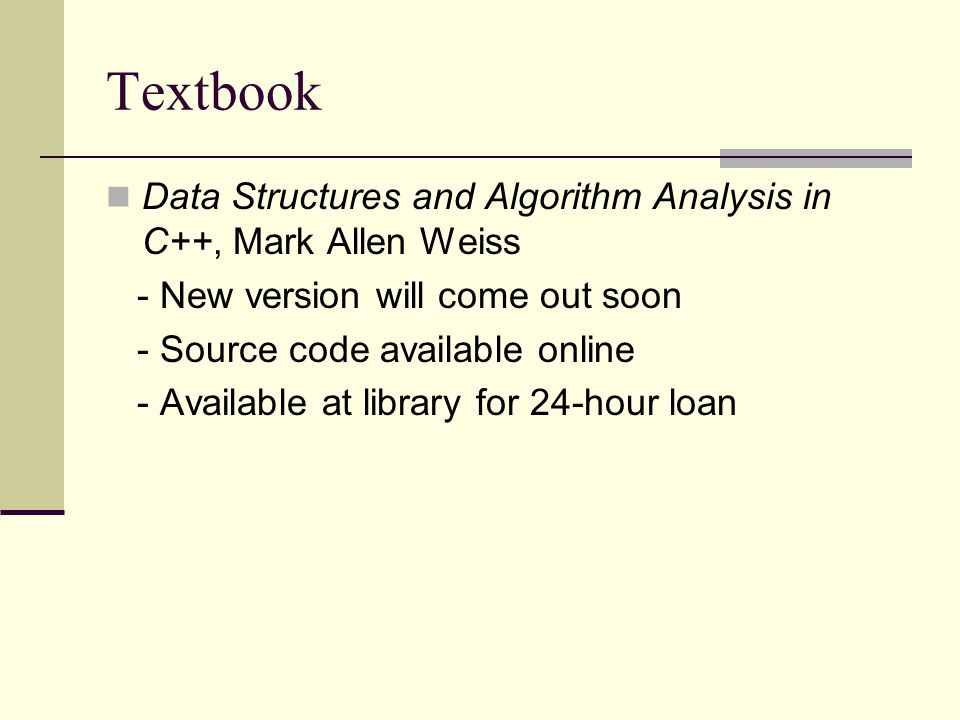 Textbook Data Structures and Algorithm Analysis in C++, Mark Allen Weiss - New version will come out soon - Source code available online - Available at library for 24-hour loan
