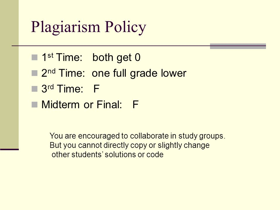 Plagiarism Policy 1 st Time: both get 0 2 nd Time: one full grade lower 3 rd Time: F Midterm or Final: F You are encouraged to collaborate in study groups.