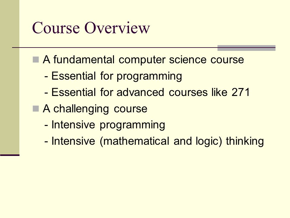 Course Overview A fundamental computer science course - Essential for programming - Essential for advanced courses like 271 A challenging course - Intensive programming - Intensive (mathematical and logic) thinking