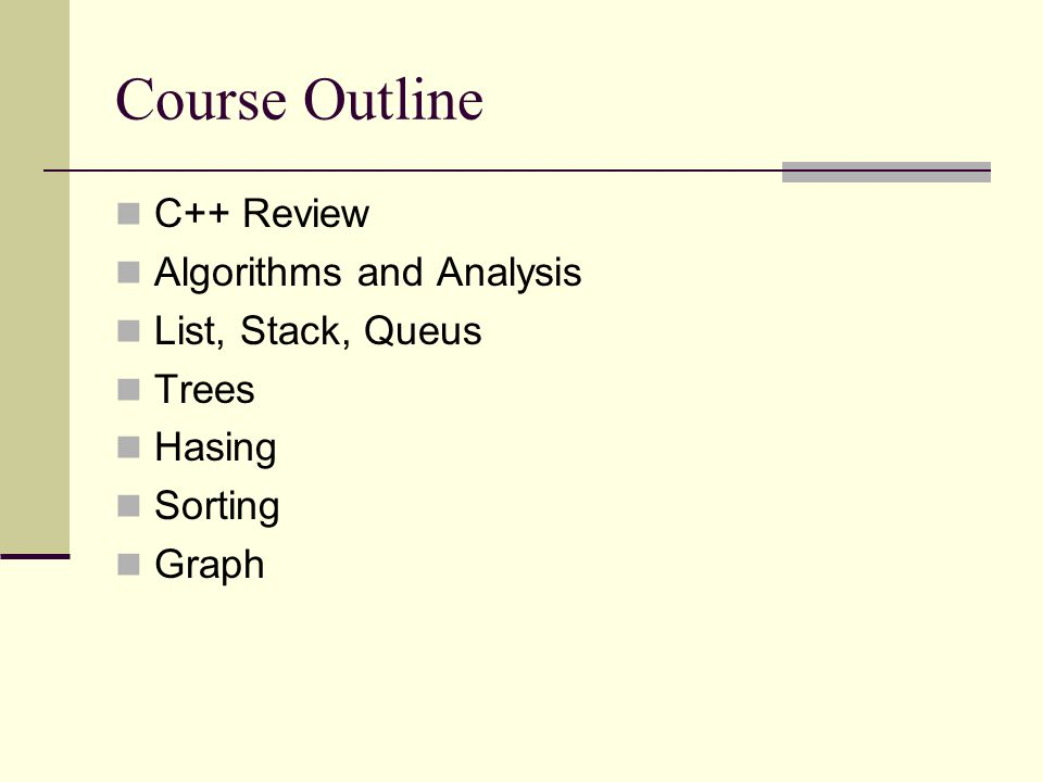 Course Outline C++ Review Algorithms and Analysis List, Stack, Queus Trees Hasing Sorting Graph