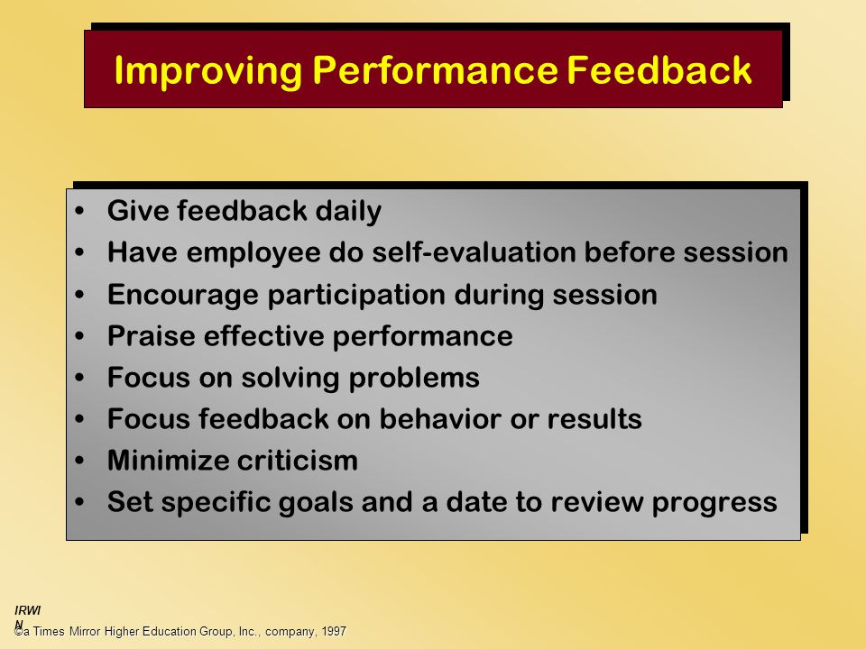 Improving Performance Feedback Give feedback daily Have employee do self-evaluation before session Encourage participation during session Praise effective performance Focus on solving problems Focus feedback on behavior or results Minimize criticism Set specific goals and a date to review progress Give feedback daily Have employee do self-evaluation before session Encourage participation during session Praise effective performance Focus on solving problems Focus feedback on behavior or results Minimize criticism Set specific goals and a date to review progress ©a Times Mirror Higher Education Group, Inc., company, 1997 IRWI N