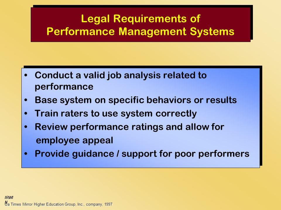 Legal Requirements of Performance Management Systems Conduct a valid job analysis related to performance Base system on specific behaviors or results Train raters to use system correctly Review performance ratings and allow for employee appeal Provide guidance / support for poor performers Conduct a valid job analysis related to performance Base system on specific behaviors or results Train raters to use system correctly Review performance ratings and allow for employee appeal Provide guidance / support for poor performers ©a Times Mirror Higher Education Group, Inc., company, 1997 IRWI N