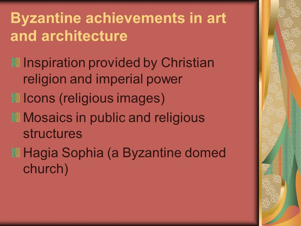 Byzantine achievements in art and architecture Inspiration provided by Christian religion and imperial power Icons (religious images) Mosaics in public and religious structures Hagia Sophia (a Byzantine domed church)