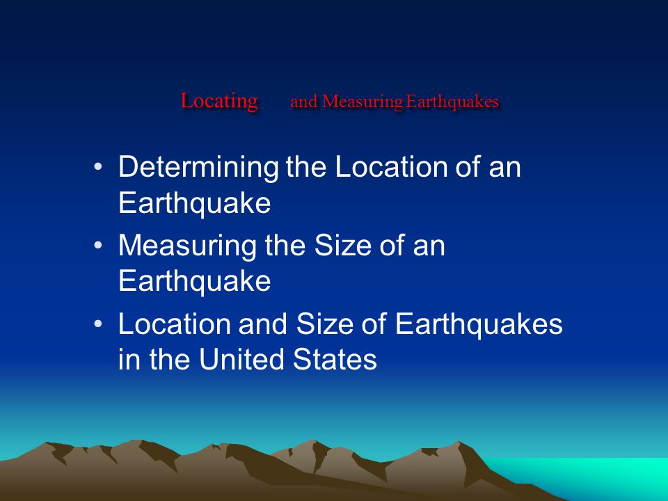 Locating and Measuring Earthquakes Determining the Location of an Earthquake Measuring the Size of an Earthquake Location and Size of Earthquakes in the United States
