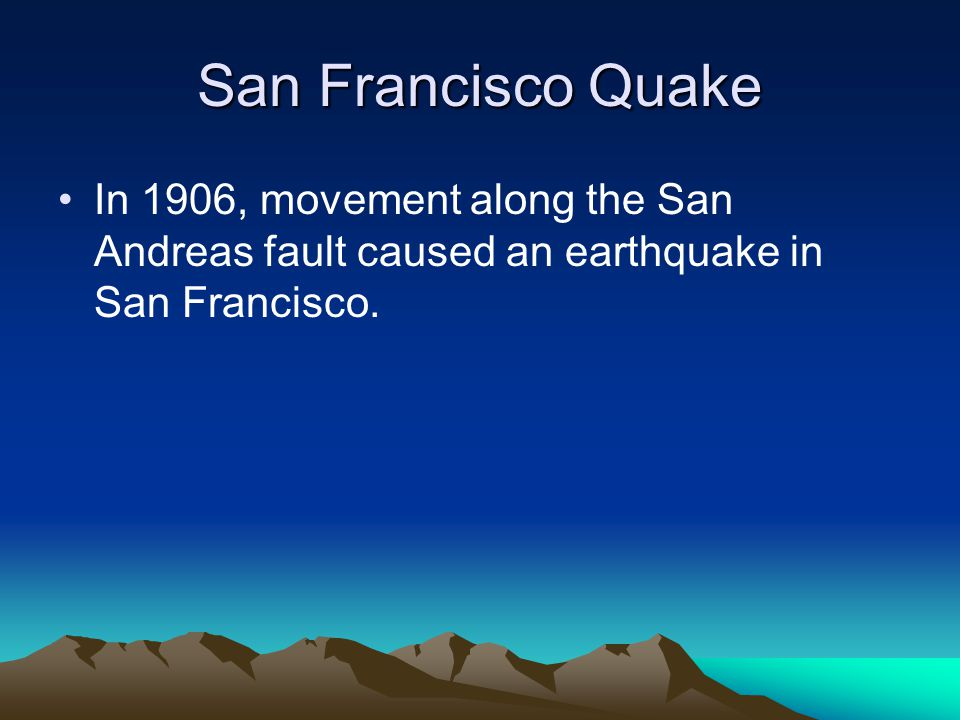 San Francisco Quake In 1906, movement along the San Andreas fault caused an earthquake in San Francisco.