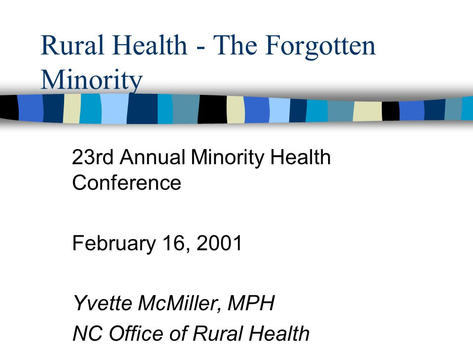 Rural Health - The Forgotten Minority 23rd Annual Minority Health Conference February 16, 2001 Yvette McMiller, MPH NC Office of Rural Health