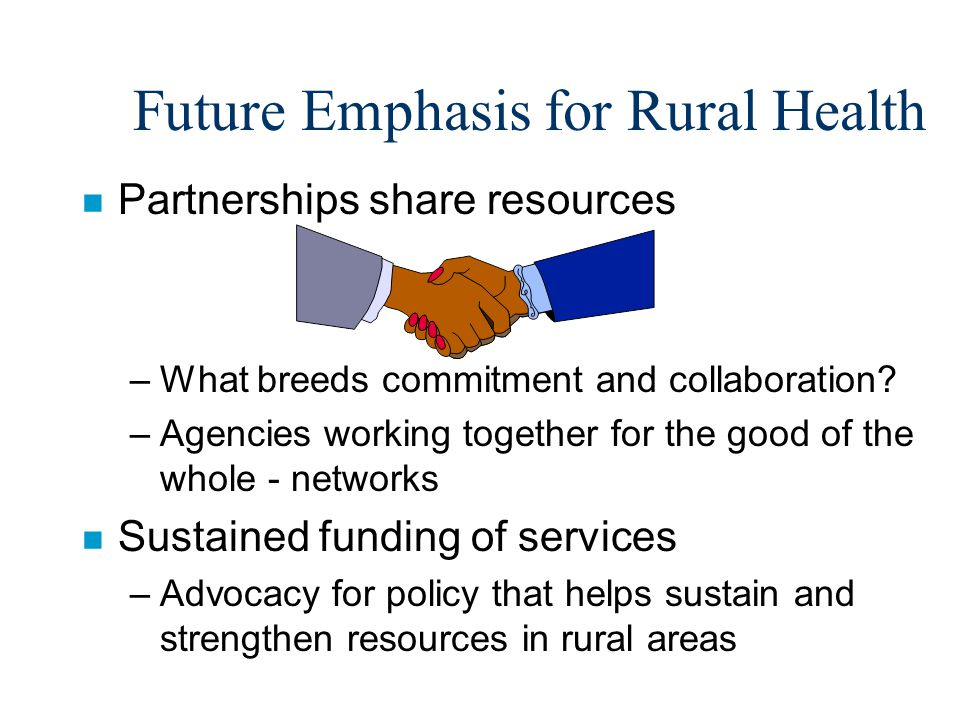 Future Emphasis for Rural Health n Partnerships share resources –What breeds commitment and collaboration.