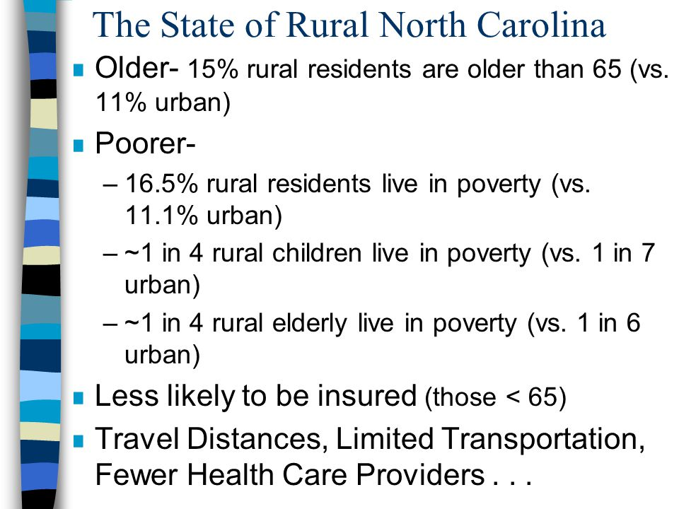 The State of Rural North Carolina n Older- 15% rural residents are older than 65 (vs.