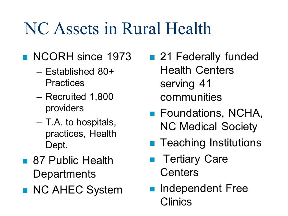 NC Assets in Rural Health n NCORH since 1973 –Established 80+ Practices –Recruited 1,800 providers –T.A.
