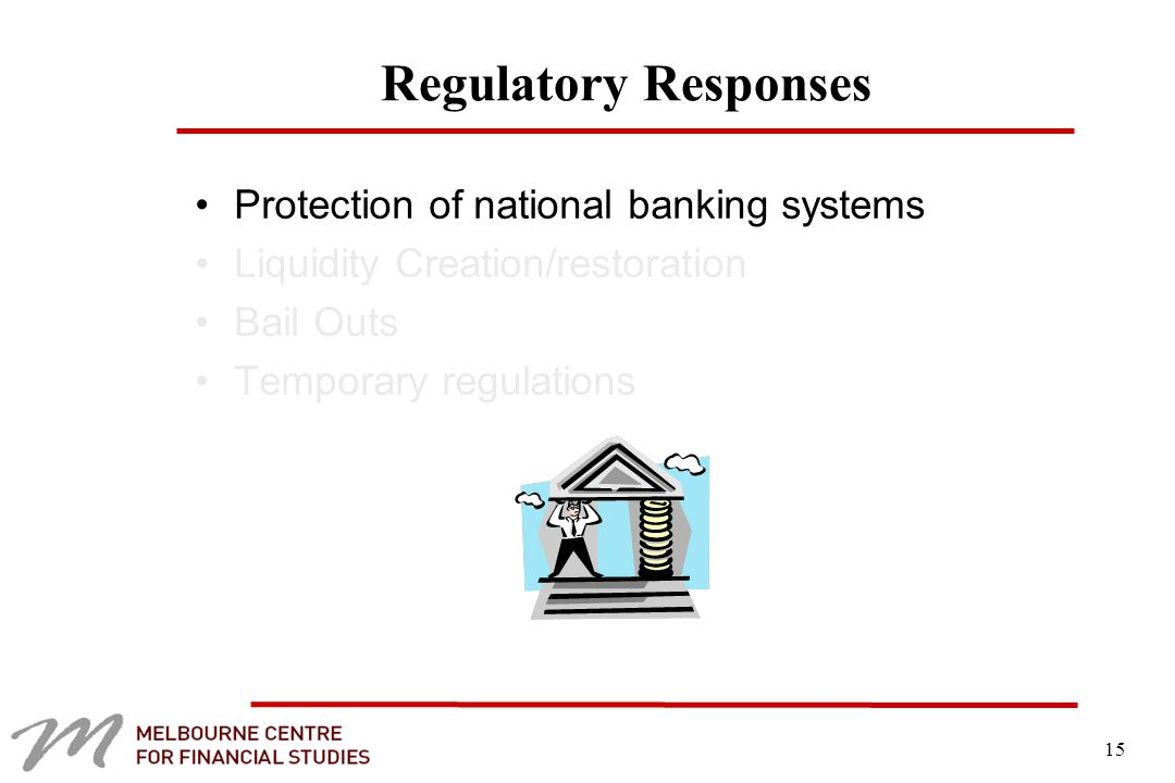 15 Regulatory Responses Protection of national banking systems Liquidity Creation/restoration Bail Outs Temporary regulations