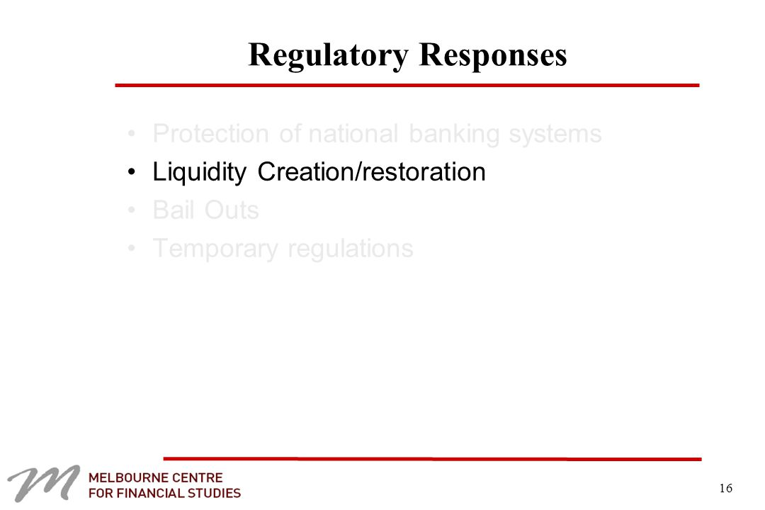 16 Regulatory Responses Protection of national banking systems Liquidity Creation/restoration Bail Outs Temporary regulations