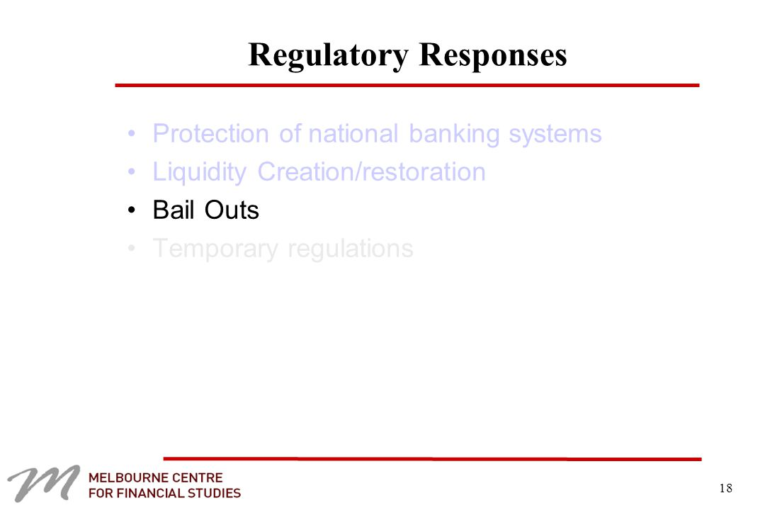 18 Regulatory Responses Protection of national banking systems Liquidity Creation/restoration Bail Outs Temporary regulations