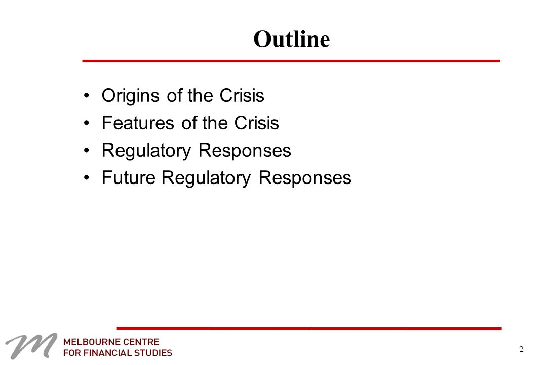 2 Outline Origins of the Crisis Features of the Crisis Regulatory Responses Future Regulatory Responses