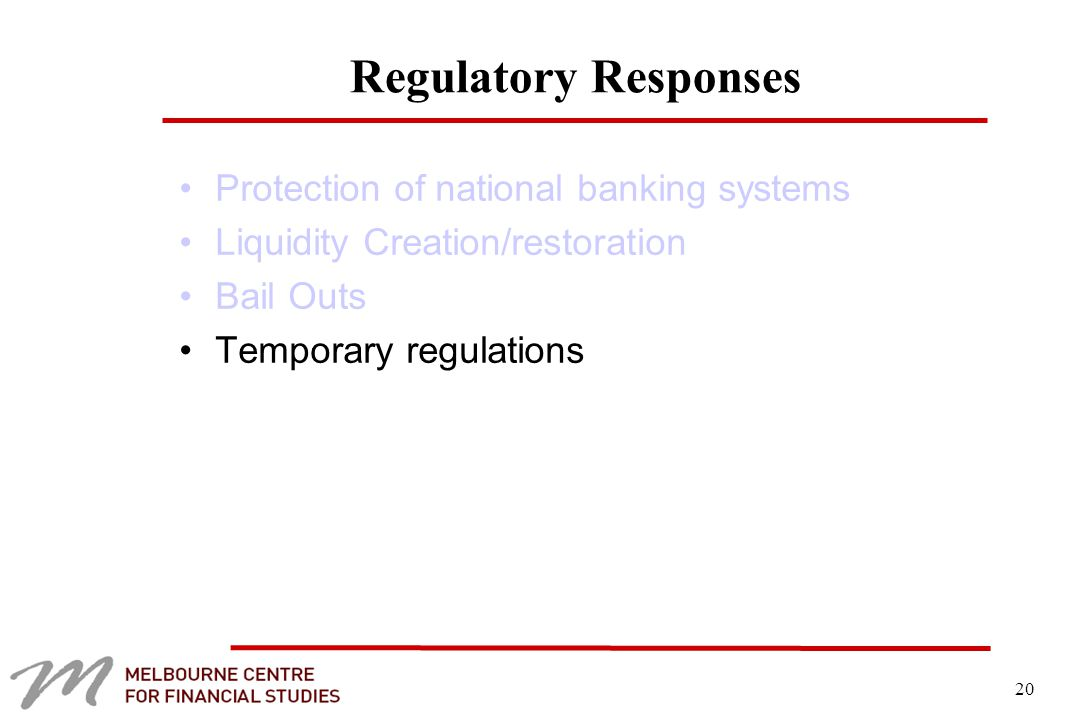 20 Regulatory Responses Protection of national banking systems Liquidity Creation/restoration Bail Outs Temporary regulations