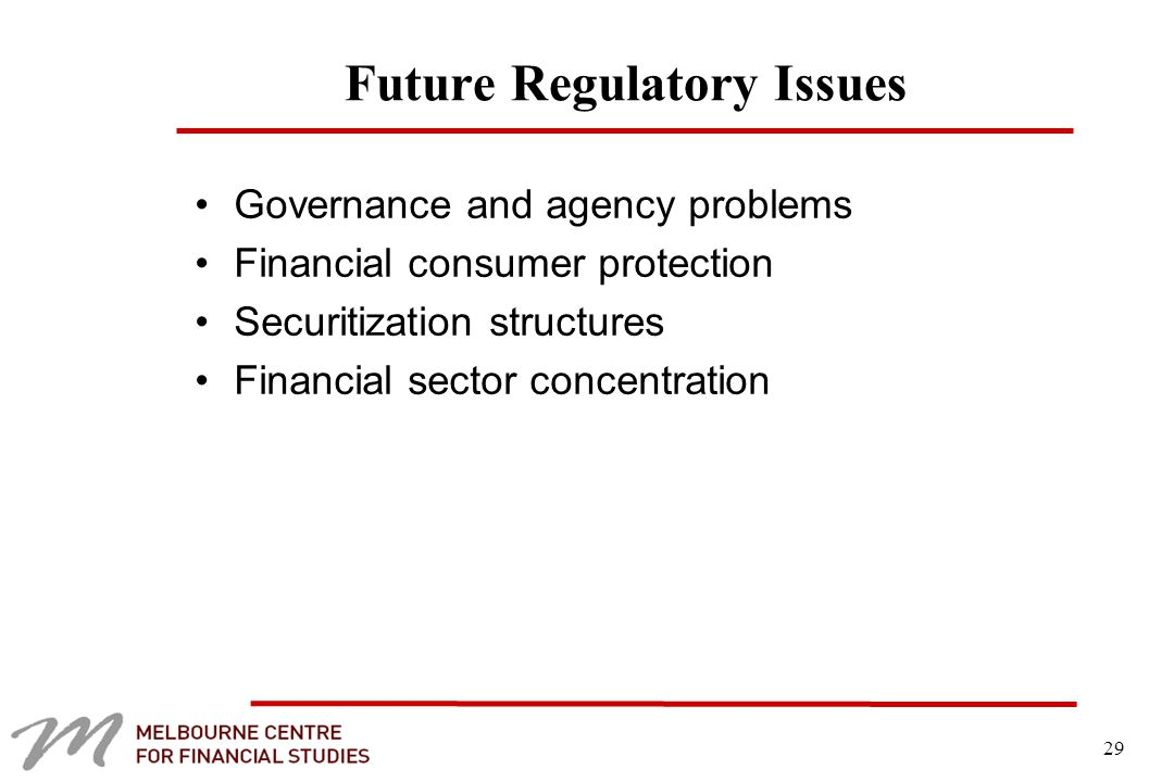 29 Future Regulatory Issues Governance and agency problems Financial consumer protection Securitization structures Financial sector concentration