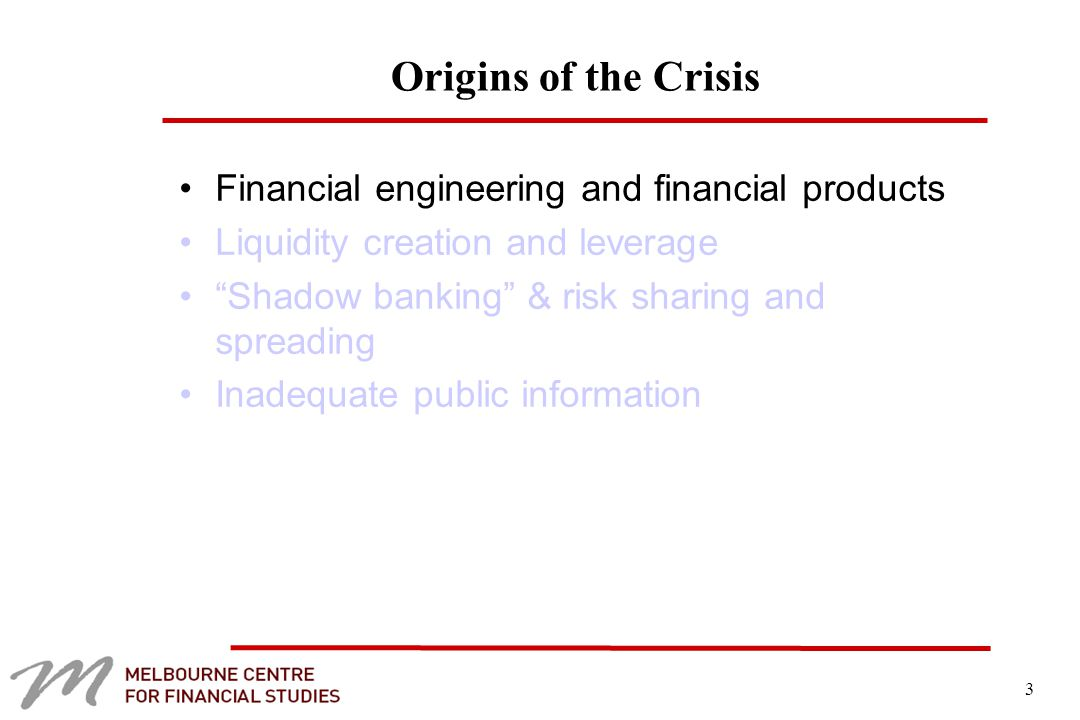3 Origins of the Crisis Financial engineering and financial products Liquidity creation and leverage Shadow banking & risk sharing and spreading Inadequate public information