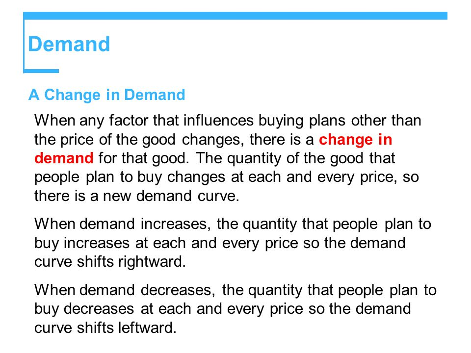 Demand A Change in Demand When any factor that influences buying plans other than the price of the good changes, there is a change in demand for that good.