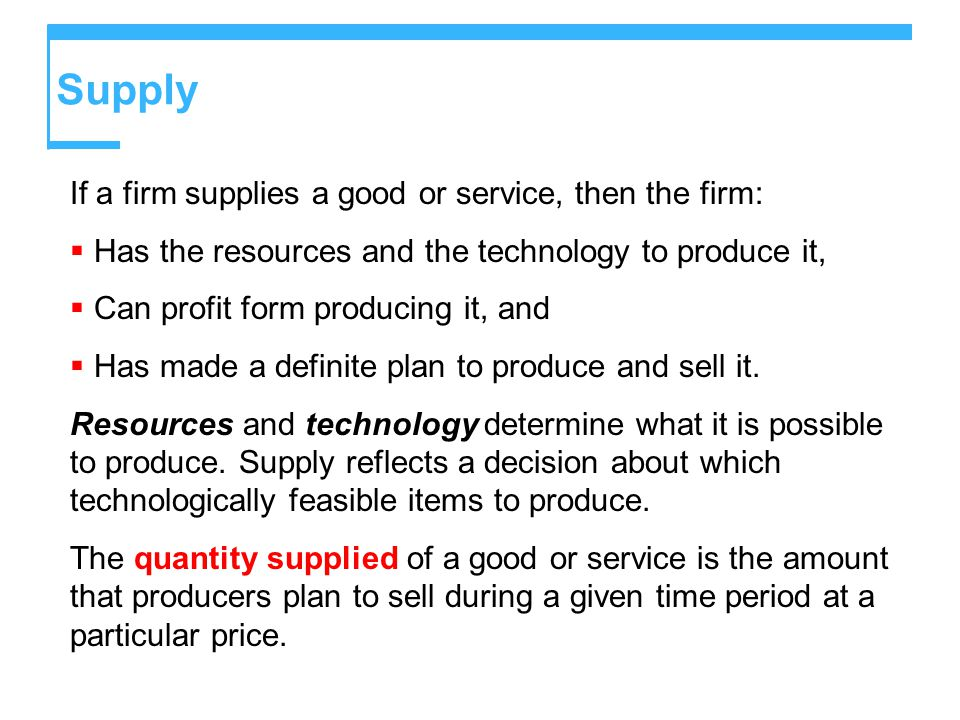 Supply If a firm supplies a good or service, then the firm:  Has the resources and the technology to produce it,  Can profit form producing it, and  Has made a definite plan to produce and sell it.
