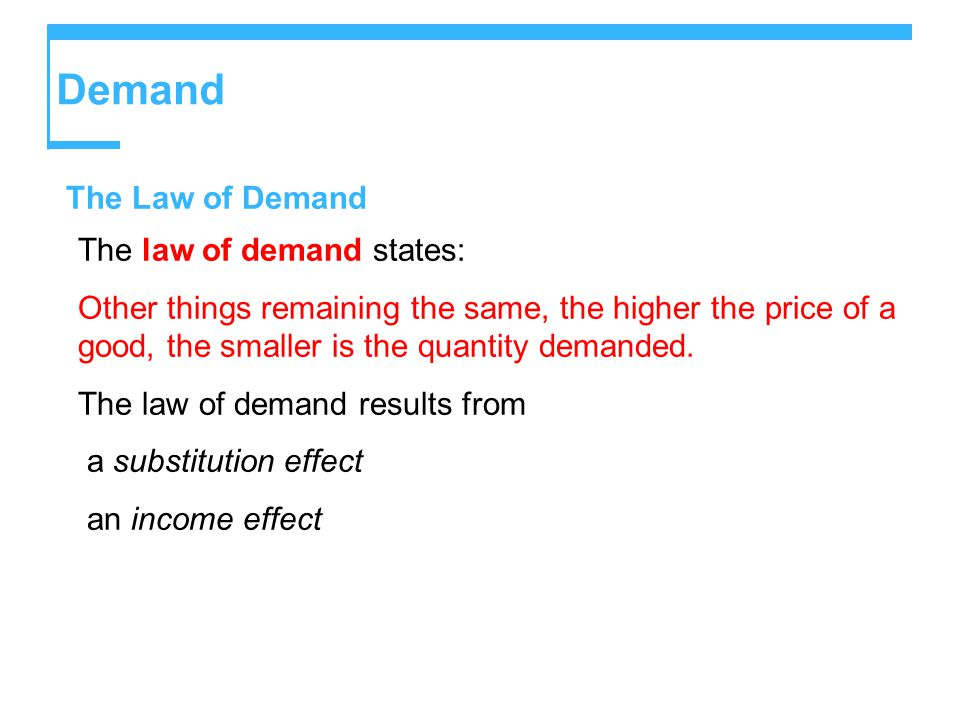 Demand The Law of Demand The law of demand states: Other things remaining the same, the higher the price of a good, the smaller is the quantity demanded.