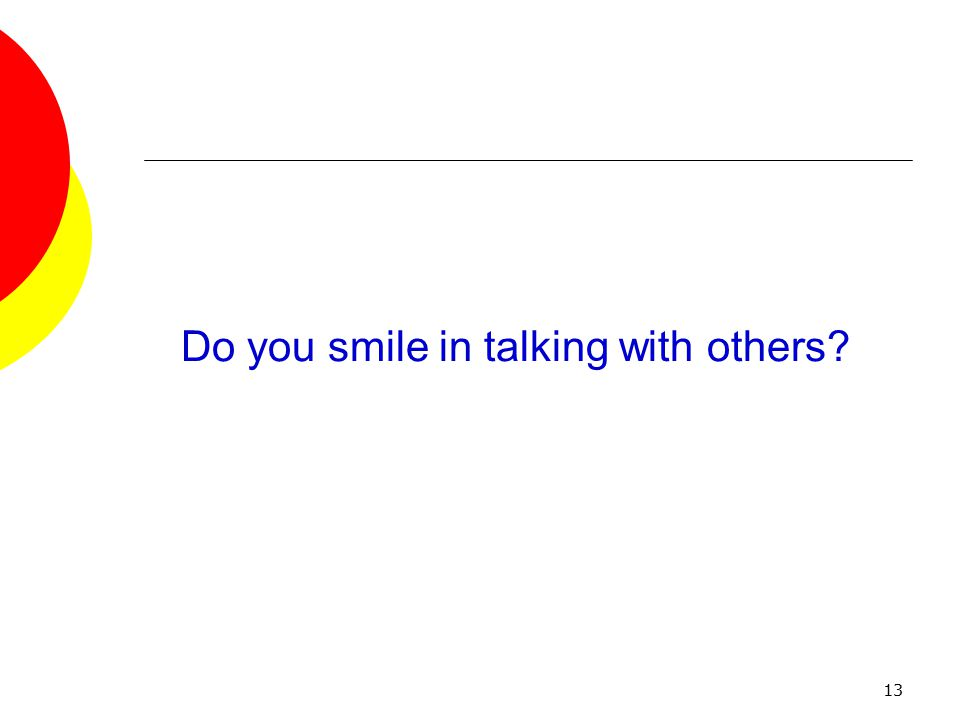 13 Do you smile in talking with others