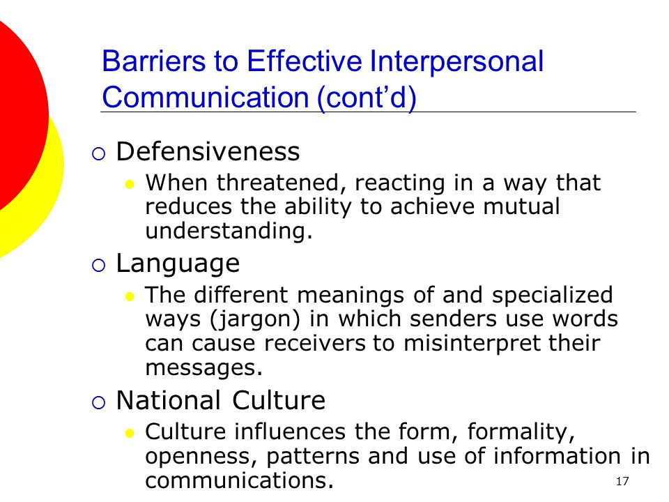 17 Barriers to Effective Interpersonal Communication (cont'd)  Defensiveness When threatened, reacting in a way that reduces the ability to achieve mutual understanding.