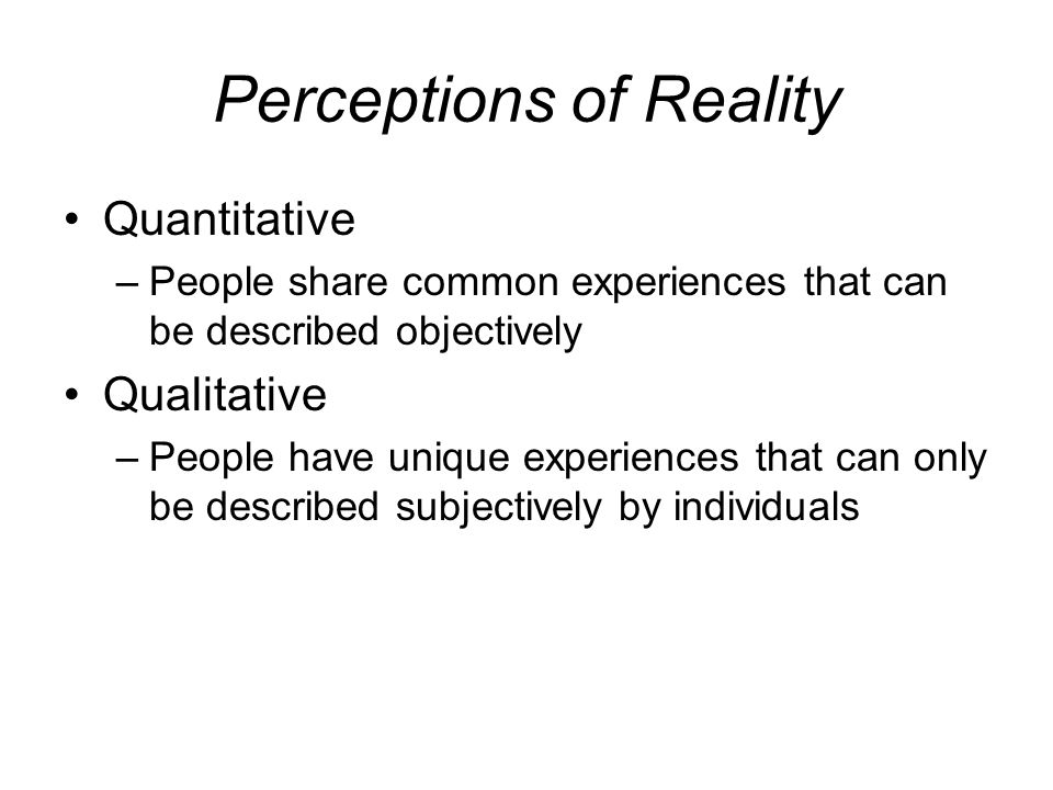 Perceptions of Reality Quantitative –People share common experiences that can be described objectively Qualitative –People have unique experiences that can only be described subjectively by individuals