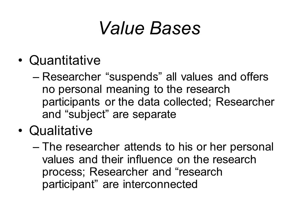 Value Bases Quantitative –Researcher suspends all values and offers no personal meaning to the research participants or the data collected; Researcher and subject are separate Qualitative –The researcher attends to his or her personal values and their influence on the research process; Researcher and research participant are interconnected
