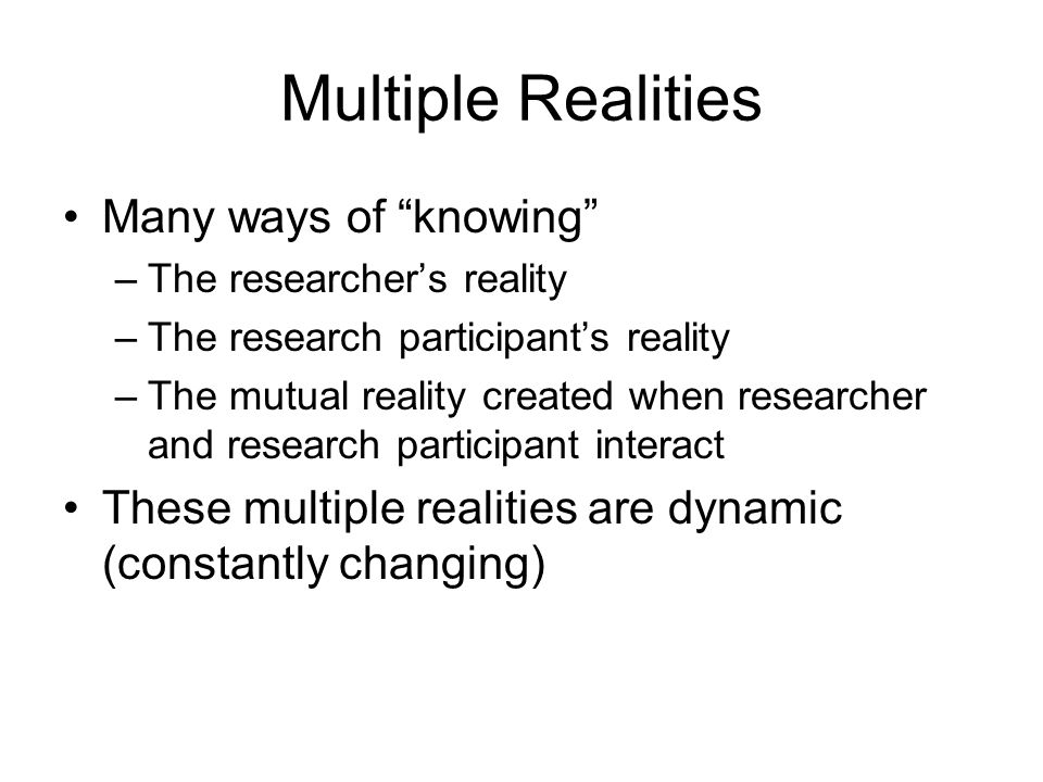 Multiple Realities Many ways of knowing –The researcher's reality –The research participant's reality –The mutual reality created when researcher and research participant interact These multiple realities are dynamic (constantly changing)