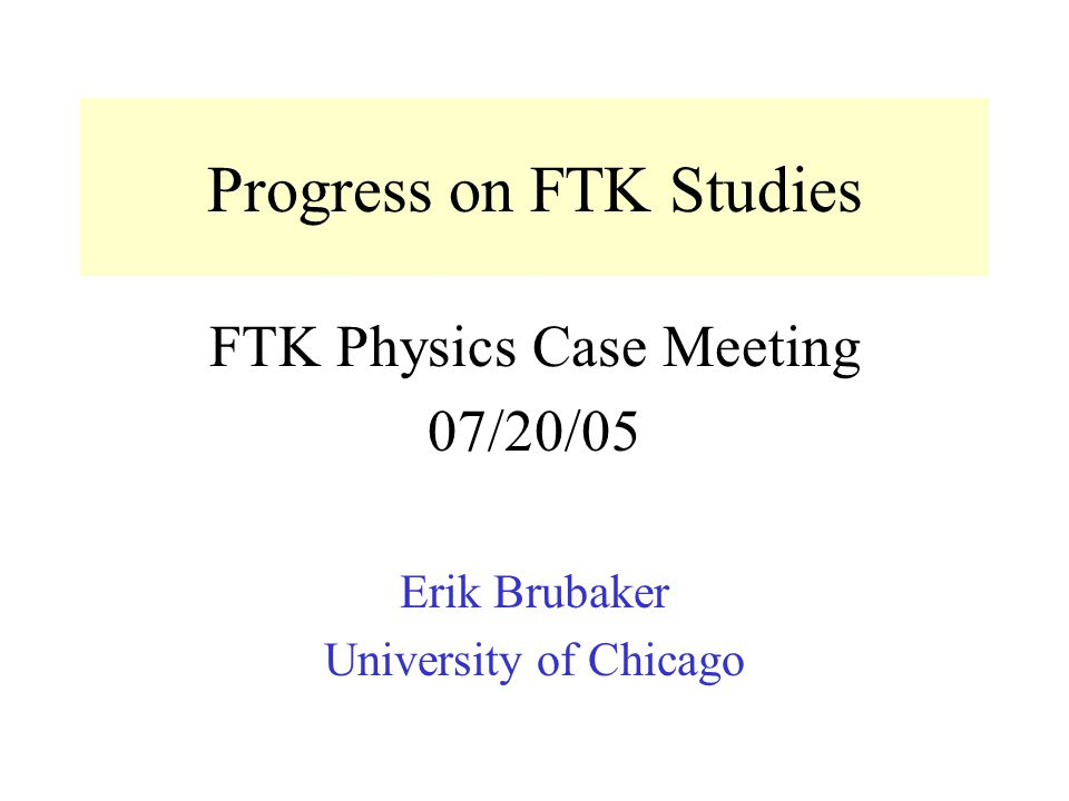 Progress on FTK Studies FTK Physics Case Meeting 07/20/05 Erik Brubaker University of Chicago