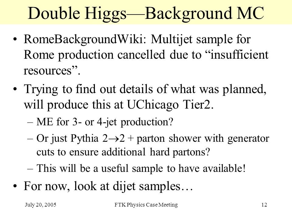 July 20, 2005FTK Physics Case Meeting12 Double Higgs—Background MC RomeBackgroundWiki: Multijet sample for Rome production cancelled due to insufficient resources .