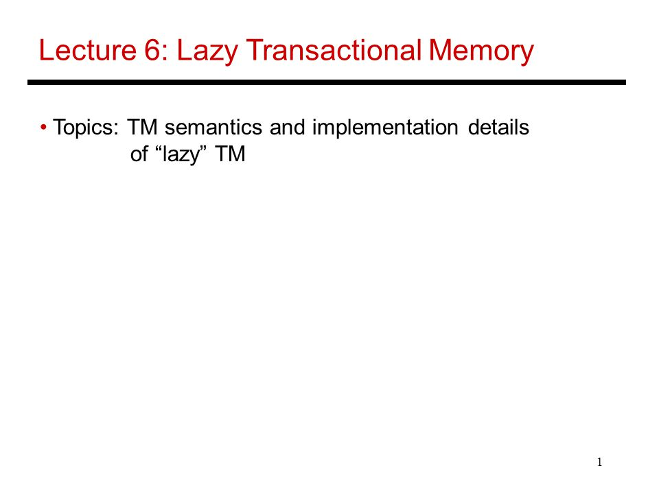 1 Lecture 6: Lazy Transactional Memory Topics: TM semantics and implementation details of lazy TM