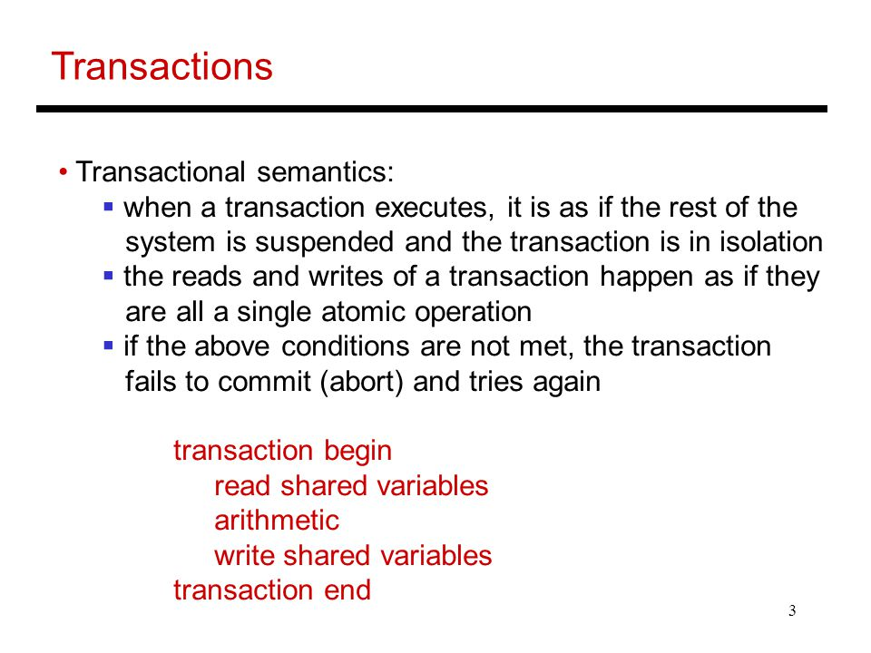 3 Transactions Transactional semantics:  when a transaction executes, it is as if the rest of the system is suspended and the transaction is in isolation  the reads and writes of a transaction happen as if they are all a single atomic operation  if the above conditions are not met, the transaction fails to commit (abort) and tries again transaction begin read shared variables arithmetic write shared variables transaction end