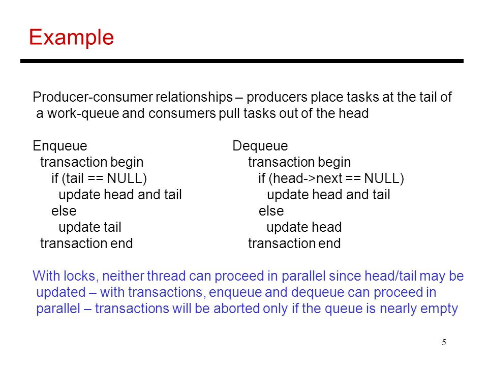 5 Example Producer-consumer relationships – producers place tasks at the tail of a work-queue and consumers pull tasks out of the head Enqueue Dequeue transaction begin transaction begin if (tail == NULL) if (head->next == NULL) update head and tail update head and tail else else update tail update head transaction end transaction end With locks, neither thread can proceed in parallel since head/tail may be updated – with transactions, enqueue and dequeue can proceed in parallel – transactions will be aborted only if the queue is nearly empty