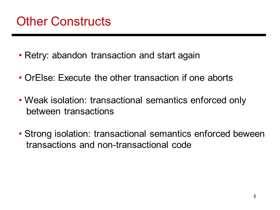 8 Other Constructs Retry: abandon transaction and start again OrElse: Execute the other transaction if one aborts Weak isolation: transactional semantics enforced only between transactions Strong isolation: transactional semantics enforced beween transactions and non-transactional code