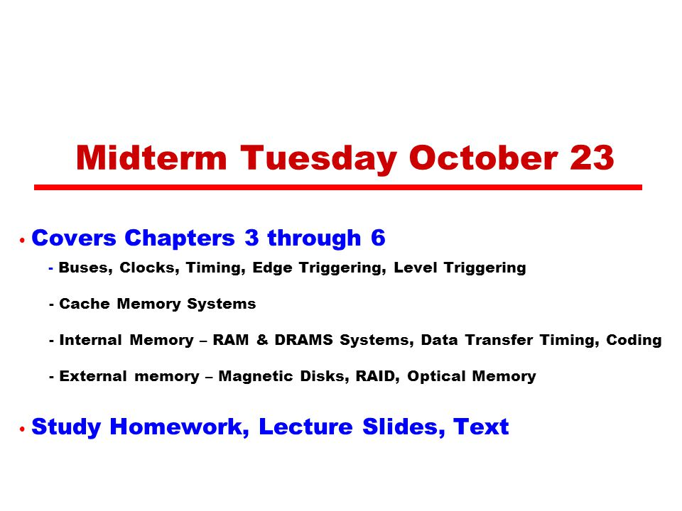 Midterm Tuesday October 23 Covers Chapters 3 through 6 - Buses, Clocks, Timing, Edge Triggering, Level Triggering - Cache Memory Systems - Internal Memory – RAM & DRAMS Systems, Data Transfer Timing, Coding - External memory – Magnetic Disks, RAID, Optical Memory Study Homework, Lecture Slides, Text