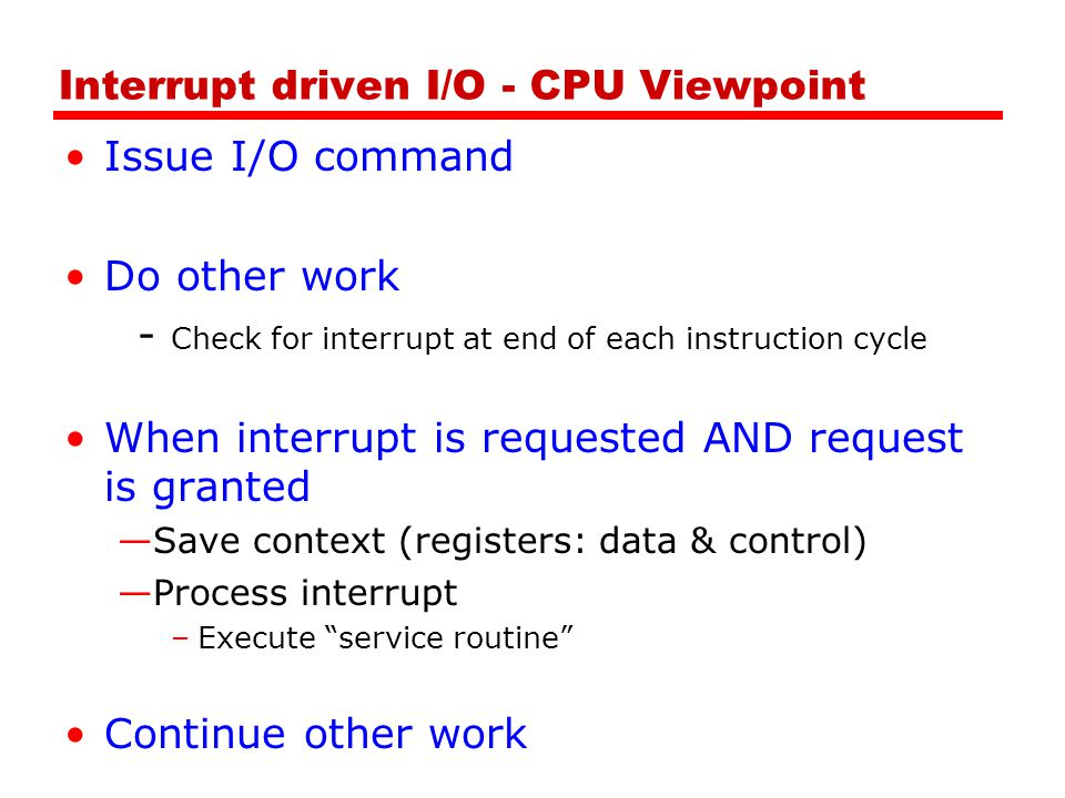 Interrupt driven I/O - CPU Viewpoint Issue I/O command Do other work - Check for interrupt at end of each instruction cycle When interrupt is requested AND request is granted —Save context (registers: data & control) —Process interrupt –Execute service routine Continue other work