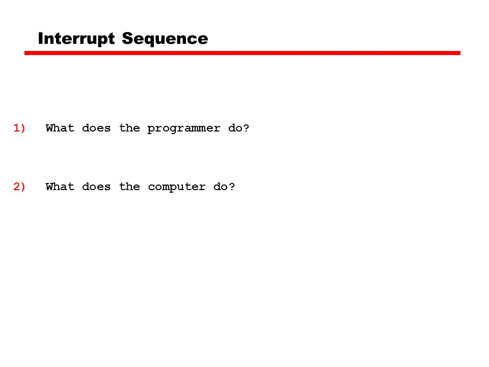 Interrupt Sequence 1)What does the programmer do 2)What does the computer do