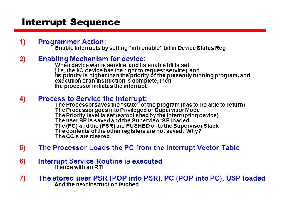 Interrupt Sequence 1)Programmer Action: Enable Interrupts by setting intr enable bit in Device Status Reg 2)Enabling Mechanism for device: When device wants service, and its enable bit is set (,i.e, the I/O device has the right to request service), and its priority is higher than the priority of the presently running program, and execution of an instruction is complete, then the processor initiates the interrupt 4)Process to Service the Interrupt: The Processor saves the state of the program (has to be able to return) The Processor goes into Privileged or Supervisor Mode The Priority level is set (established by the interrupting device) The user SP is saved and the Supervisor SP loaded The (PC) and the (PSR) are PUSHED onto the Supervisor Stack The contents of the other registers are not saved.