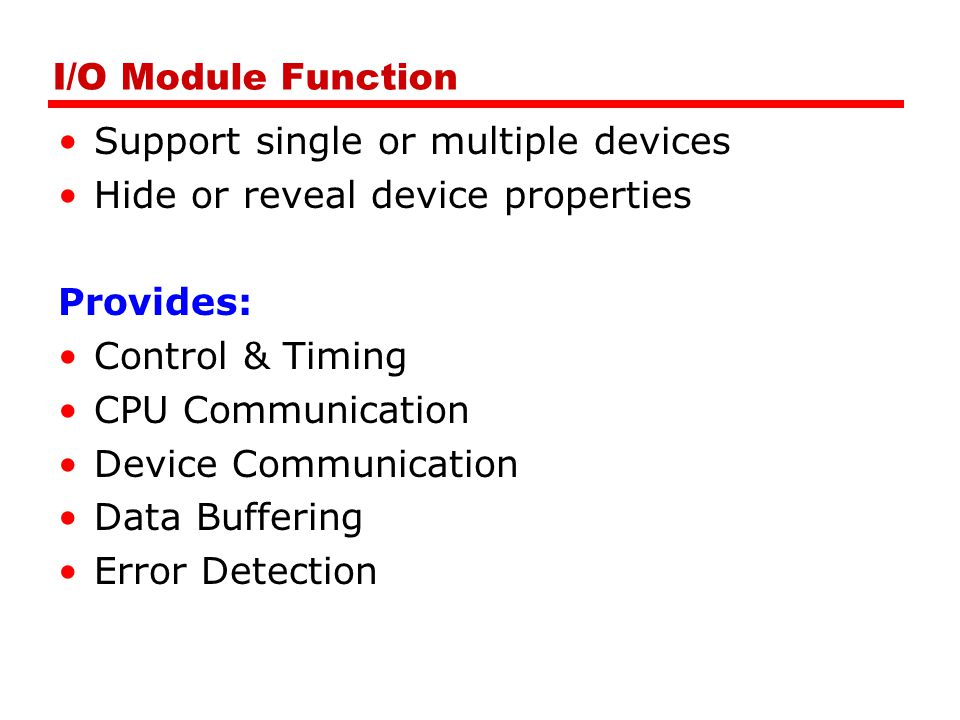 I/O Module Function Support single or multiple devices Hide or reveal device properties Provides: Control & Timing CPU Communication Device Communication Data Buffering Error Detection
