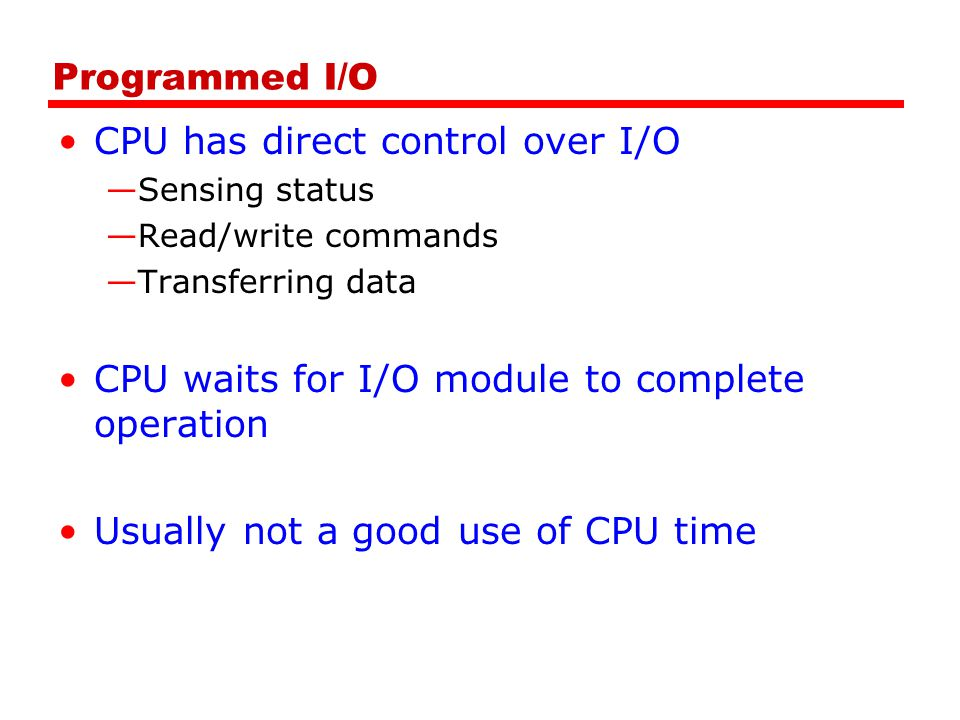 Programmed I/O CPU has direct control over I/O —Sensing status —Read/write commands —Transferring data CPU waits for I/O module to complete operation Usually not a good use of CPU time