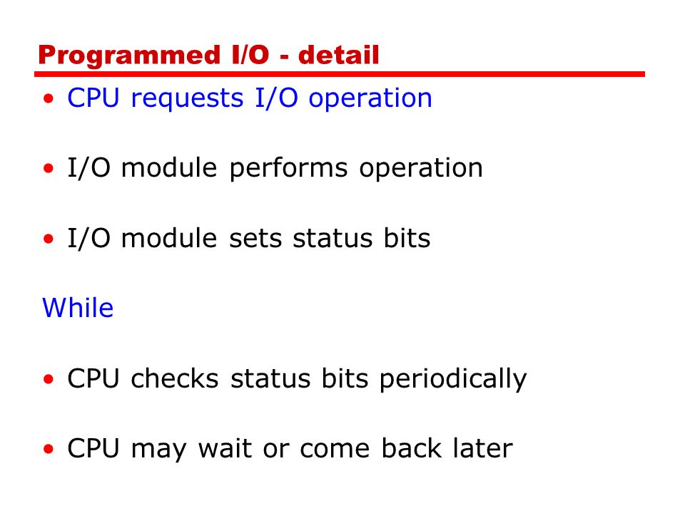 Programmed I/O - detail CPU requests I/O operation I/O module performs operation I/O module sets status bits While CPU checks status bits periodically CPU may wait or come back later