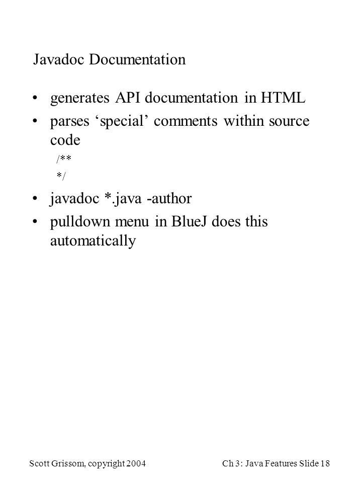 Scott Grissom, copyright 2004Ch 3: Java Features Slide 18 Javadoc Documentation generates API documentation in HTML parses 'special' comments within source code /** */ javadoc *.java -author pulldown menu in BlueJ does this automatically