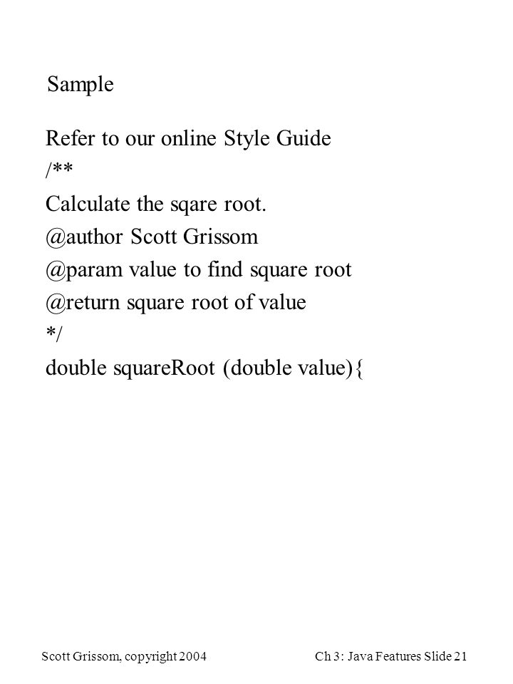 Scott Grissom, copyright 2004Ch 3: Java Features Slide 21 Sample Refer to our online Style Guide /** Calculate the sqare root.