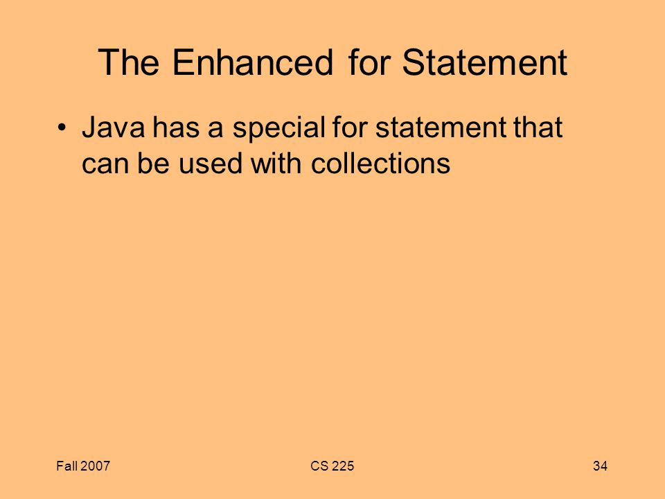 Fall 2007CS The Enhanced for Statement Java has a special for statement that can be used with collections