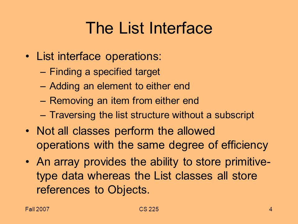 Fall 2007CS 2254 The List Interface List interface operations: –Finding a specified target –Adding an element to either end –Removing an item from either end –Traversing the list structure without a subscript Not all classes perform the allowed operations with the same degree of efficiency An array provides the ability to store primitive- type data whereas the List classes all store references to Objects.