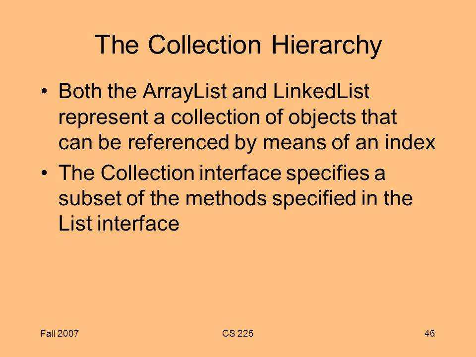 Fall 2007CS The Collection Hierarchy Both the ArrayList and LinkedList represent a collection of objects that can be referenced by means of an index The Collection interface specifies a subset of the methods specified in the List interface